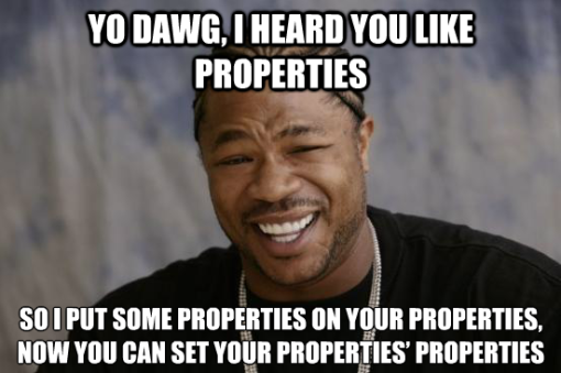 Yo Dawg, I hear you like properties....